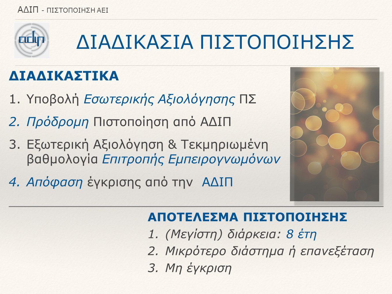 ΑΔΙΠ - ΠΙΣΤΟΠΟΙΗΣΗ ΑΕΙ ΔΙΑΔΙΚΑΣΙΑ ΠΙΣΤΟΠΟΙΗΣΗΣ ΔΙΑΔΙΚΑΣΤΙΚΑ 1.Υποβολή Εσωτερικής Αξιολόγησης ΠΣ 2.Πρόδρομη Πιστοποίηση από ΑΔΙΠ 3.Εξωτερική Αξιολόγηση & Τεκμηριωμένη βαθμολογία Επιτροπής Εμπειρογνωμόνων 4.Απόφαση έγκρισης από την ΑΔΙΠ ΑΠΟΤΕΛΕΣΜΑ ΠΙΣΤΟΠΟΙΗΣΗΣ 1.(Μεγίστη) διάρκεια: 8 έτη 2.Μικρότερο διάστημα ή επανεξέταση 3.Μη έγκριση