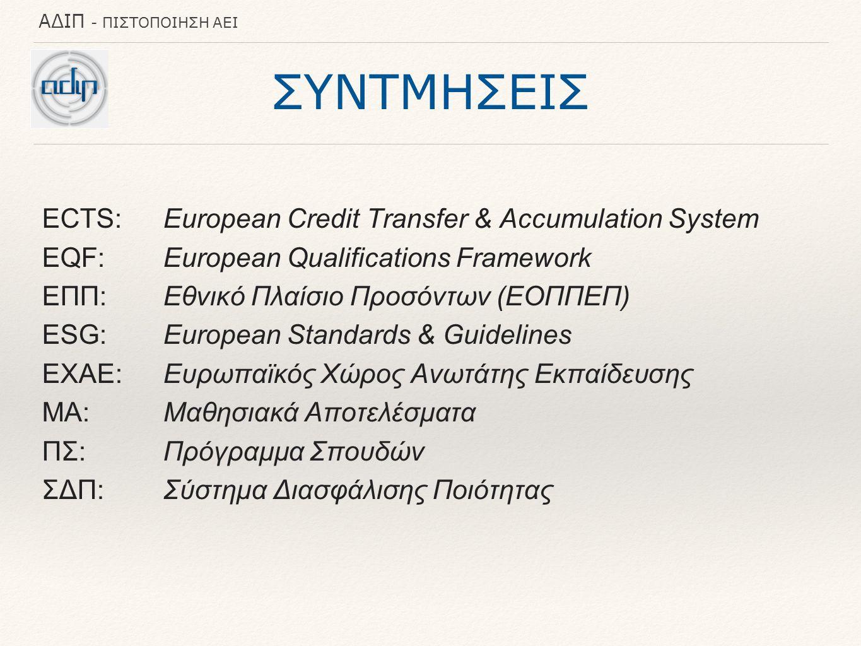 ΑΔΙΠ - ΠΙΣΤΟΠΟΙΗΣΗ ΑΕΙ ΣΥΝΤΜΗΣΕΙΣ ECTS:European Credit Transfer & Accumulation System ΕQF:European Qualifications Framework ΕΠΠ:Εθνικό Πλαίσιο Προσόντων (ΕΟΠΠΕΠ) ESG:European Standards & Guidelines ΕΧΑΕ: Ευρωπαϊκός Χώρος Ανωτάτης Εκπαίδευσης ΜΑ:Μαθησιακά Αποτελέσματα ΠΣ: Πρόγραμμα Σπουδών ΣΔΠ: Σύστημα Διασφάλισης Ποιότητας