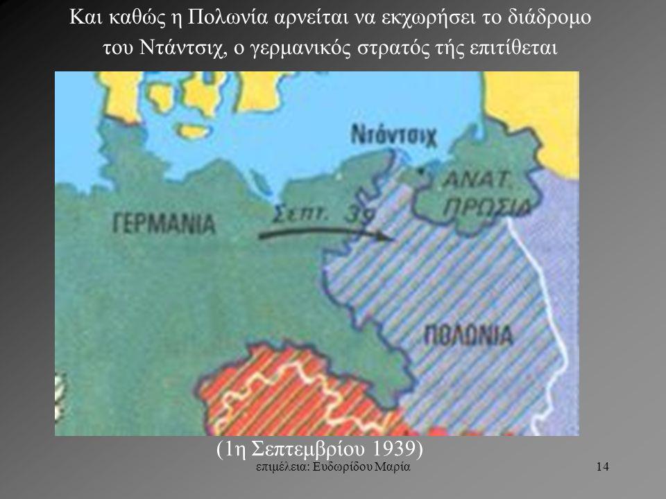 επιμέλεια: Ευδωρίδου Μαρία14 Και καθώς η Πολωνία αρνείται να εκχωρήσει το διάδρομο του Ντάντσιχ, ο γερμανικός στρατός τής επιτίθεται (1η Σεπτεμβρίου 1939)