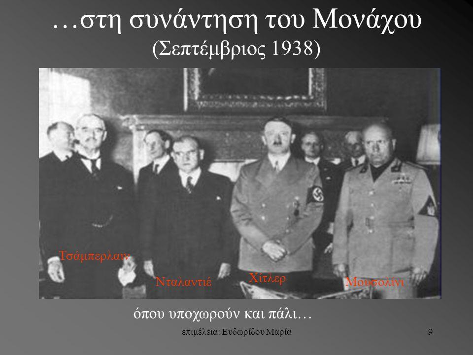 επιμέλεια: Ευδωρίδου Μαρία9 …στη συνάντηση του Μονάχου (Σεπτέμβριος 1938) Τσάμπερλαιν Νταλαντιέ Χίτλερ Μουσολίνι όπου υποχωρούν και πάλι…