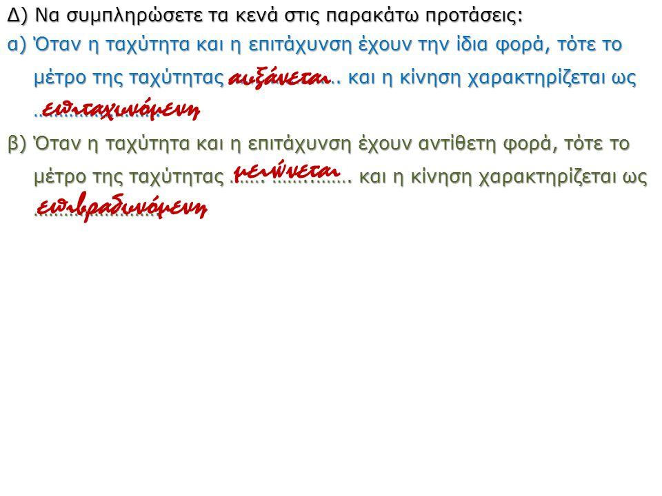Δ) Να συμπληρώσετε τα κενά στις παρακάτω προτάσεις: α) Όταν η ταχύτητα και η επιτάχυνση έχουν την ίδια φορά, τότε το μέτρο της ταχύτητας …………………. και