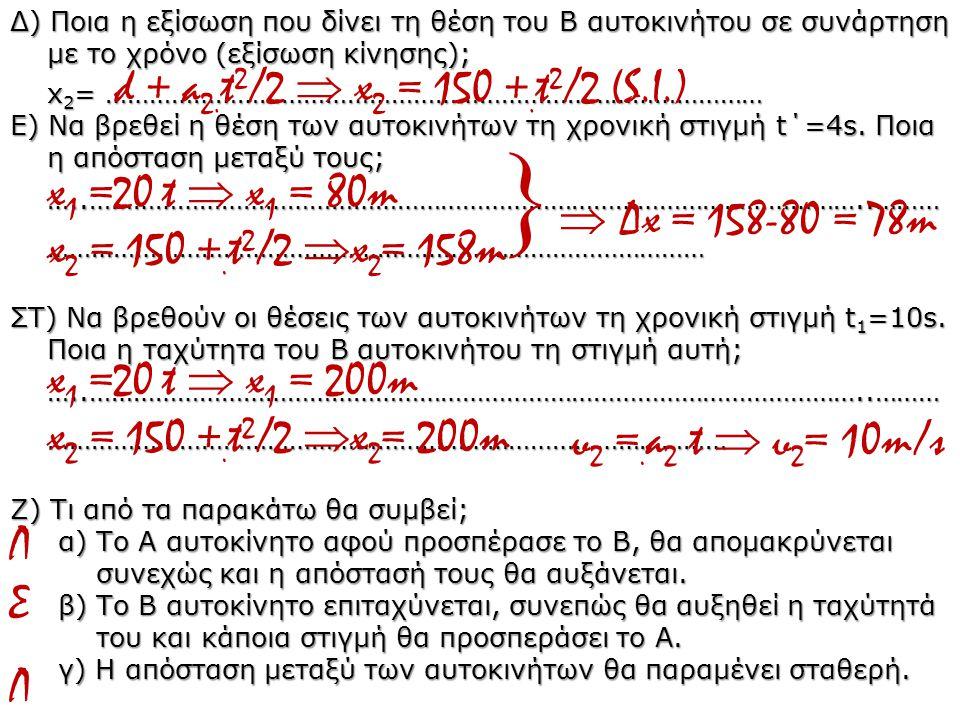 Δ) Ποια η εξίσωση που δίνει τη θέση του Β αυτοκινήτου σε συνάρτηση με το χρόνο (εξίσωση κίνησης); x 2 = ……………………………………………………………………………… Ε) Να βρεθεί η