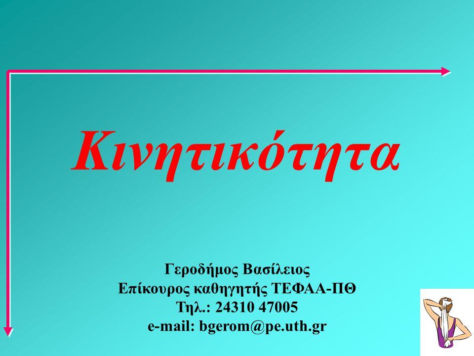 Κινητικότητα Γεροδήμος Βασίλειος Επίκουρος καθηγητής ΤΕΦΑΑ-ΠΘ Τηλ.: 24310 47005 e-mail: bgerom@pe.uth.gr