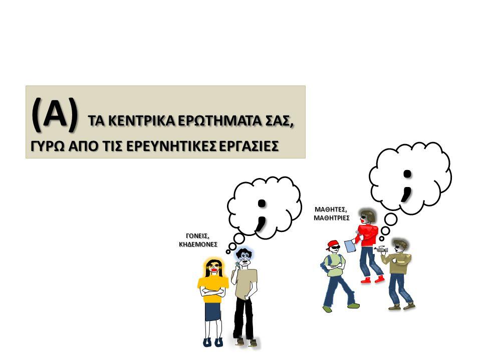 (Α) ΤΑ ΚΕΝΤΡΙΚΑ ΕΡΩΤΗΜΑΤΑ ΣΑΣ, ΓΥΡΩ ΑΠΟ ΤΙΣ ΕΡΕΥΝΗΤΙΚΕΣ ΕΡΓΑΣΙΕΣ ; ΜΑΘΗΤΕΣ,ΜΑΘΗΤΡΙΕΣ ; ΓΟΝΕΙΣ,ΚΗΔΕΜΟΝΕΣ