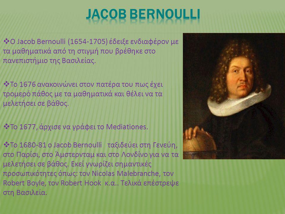  Ο Jacob Bernoulli (1654-1705) έδειξε ενδιαφέρον με τα μαθηματικά από τη στιγμή που βρέθηκε στο πανεπιστήμιο της Βασιλείας.