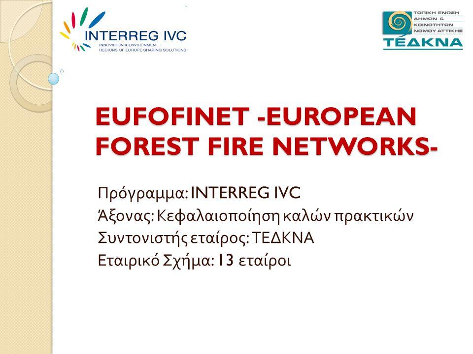 EUFOFINET -EUROPEAN FOREST FIRE NETWORKS- Πρόγραμμα : INTERREG IVC Άξονας : Κεφαλαιοποίηση καλών πρακτικών Συντονιστής εταίρος : ΤΕΔΚΝΑ Εταιρικό Σχήμα : 13 εταίροι