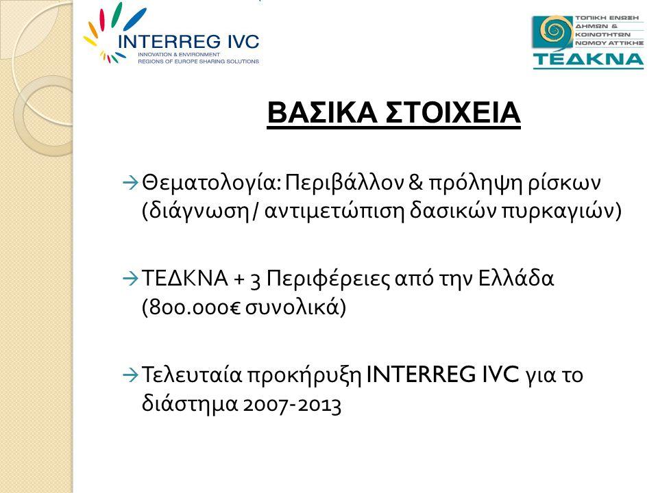  Θεματολογία : Περιβάλλον & πρόληψη ρίσκων ( διάγνωση / αντιμετώπιση δασικών πυρκαγιών )  ΤΕΔΚΝΑ + 3 Περιφέρειες από την Ελλάδα (800.000€ συνολικά )  Τελευταία προκήρυξη INTERREG IVC για το διάστημα 2007-2013 ΒΑΣΙΚΑ ΣΤΟΙΧΕΙΑ