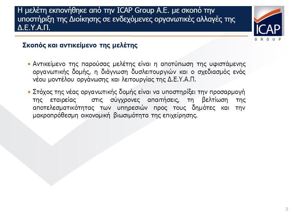 3 Η μελέτη εκπονήθηκε από την ICAP Group A.E. με σκοπό την υποστήριξη της Διοίκησης σε ενδεχόμενες οργανωτικές αλλαγές της Δ.Ε.Υ.Α.Π. Σκοπός και αντικ