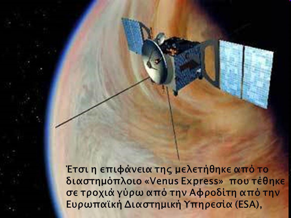 Έτσι η επιφάνεια της μελετήθηκε από το διαστημόπλοιο «Venus Express» που τέθηκε σε τροχιά γύρω από την Αφροδίτη από την Ευρωπαϊκή Διαστημική Υπηρεσία
