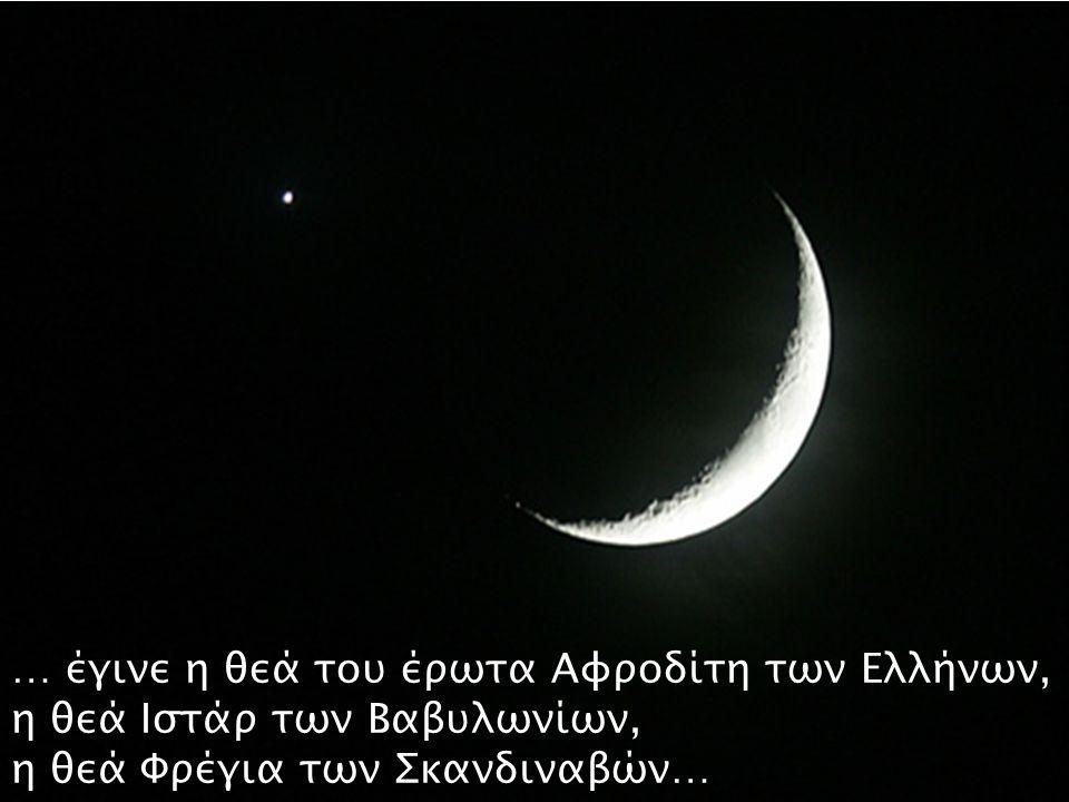 … έγινε η θεά του έρωτα Αφροδίτη των Ελλήνων, η θεά Ιστάρ των Βαβυλωνίων, η θεά Φρέγια των Σκανδιναβών…