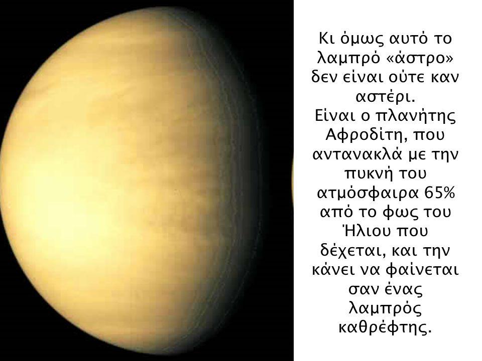 Κι όμως αυτό το λαμπρό «άστρο» δεν είναι ούτε καν αστέρι. Είναι ο πλανήτης Αφροδίτη, που αντανακλά με την πυκνή του ατμόσφαιρα 65% από το φως του Ήλιο