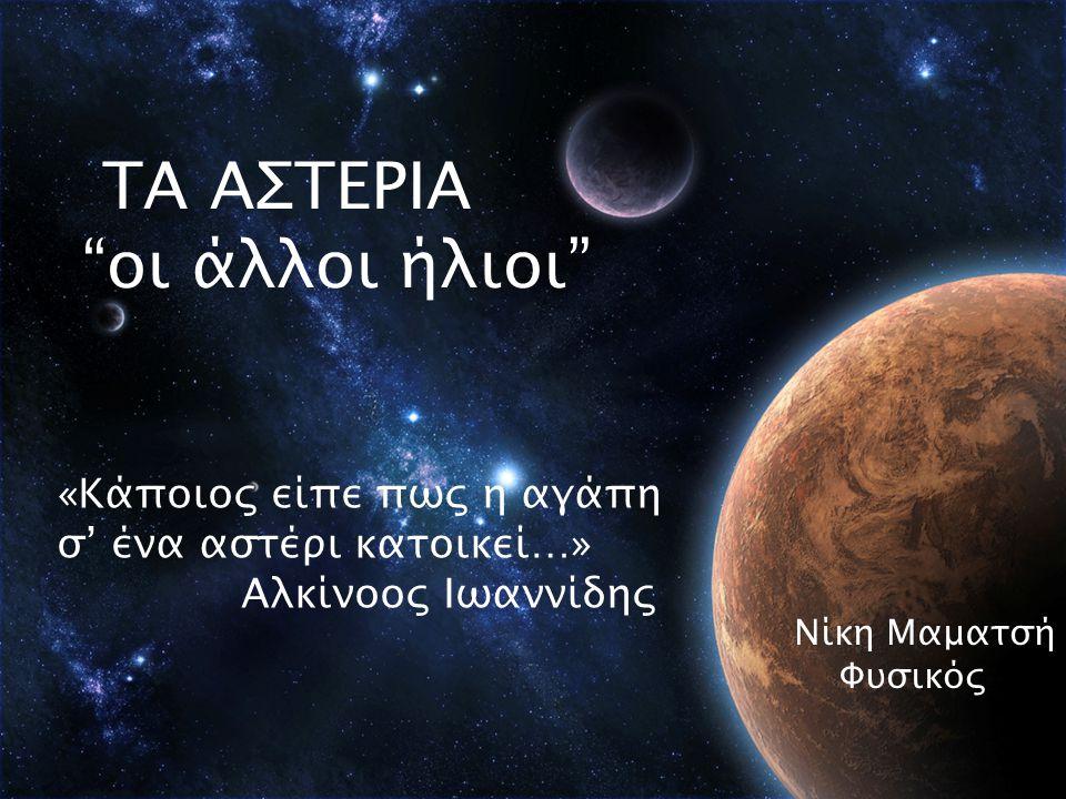 """ΤΑ ΑΣΤΕΡΙΑ """"οι άλλοι ήλιοι"""" «Κάποιος είπε πως η αγάπη σ' ένα αστέρι κατοικεί…» Αλκίνοος Ιωαννίδης Νίκη Μαματσή Φυσικός"""
