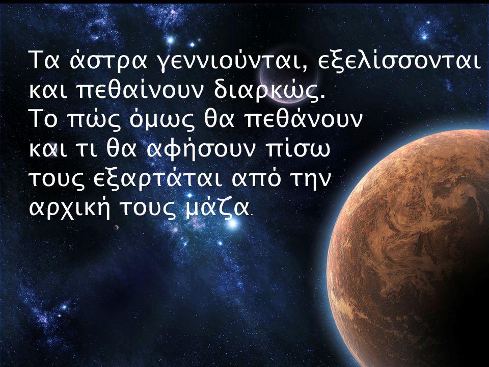 Tα άστρα γεννιούνται, εξελίσσονται και πεθαίνουν διαρκώς. Το πώς όμως θα πεθάνουν και τι θα αφήσουν πίσω τους εξαρτάται από την αρχική τους μάζα.