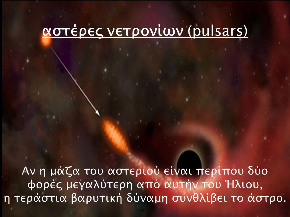 Αν η μάζα του αστεριού είναι περίπου δύο φορές μεγαλύτερη από αυτήν του Ήλιου, η τεράστια βαρυτική δύναμη συνθλίβει το άστρο. αστέρες νετρονίων (pulsa