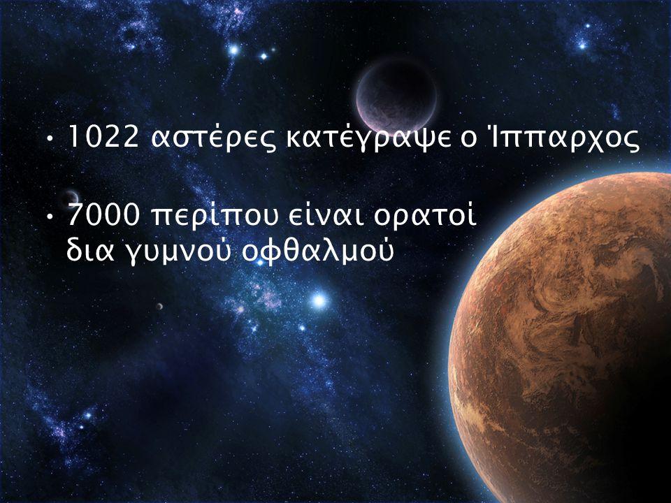 1022 αστέρες κατέγραψε ο Ίππαρχος 7000 περίπου είναι ορατοί δια γυμνού οφθαλμού