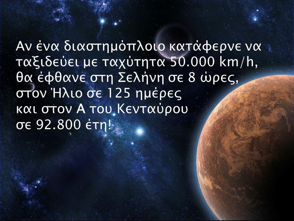 Αν ένα διαστημόπλοιο κατάφερνε να ταξιδεύει με ταχύτητα 50.000 km/h, θα έφθανε στη Σελήνη σε 8 ώρες, στον Ήλιο σε 125 ημέρες και στον Α του Κενταύρου