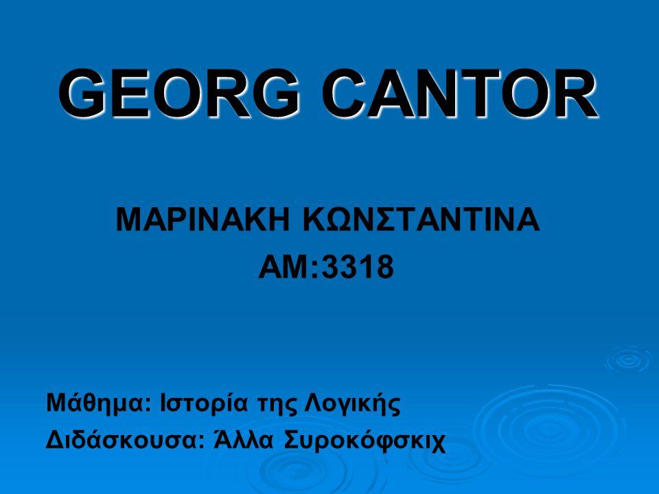 GEORG CANTOR ΜΑΡΙΝΑΚΗ ΚΩΝΣΤΑΝΤΙΝΑ ΑΜ:3318 Μάθημα: Ιστορία της Λογικής Διδάσκουσα: Άλλα Συροκόφσκιχ