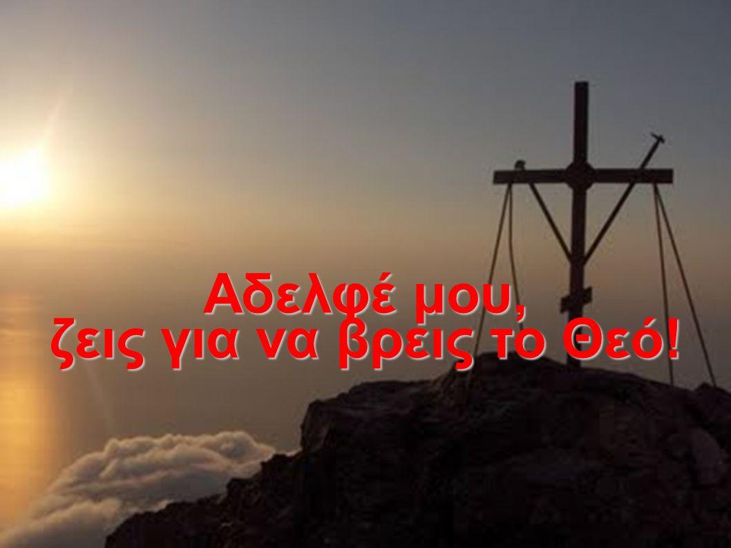 Αδελφέ μου, ζεις για να βρεις το Θεό!