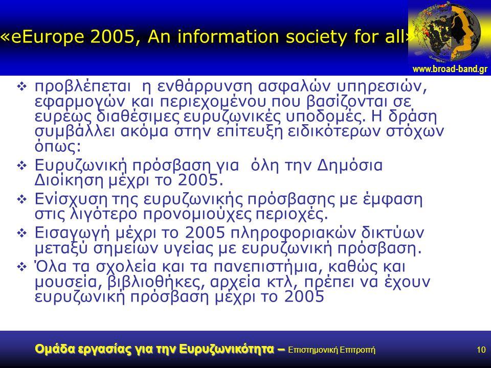 www.broad-band.gr Ομάδα εργασίας για την Ευρυζωνικότητα – Ομάδα εργασίας για την Ευρυζωνικότητα – Επιστημονική Επιτροπή10 «eEurope 2005, An information society for all»  προβλέπεται η ενθάρρυνση ασφαλών υπηρεσιών, εφαρμογών και περιεχομένου που βασίζονται σε ευρέως διαθέσιμες ευρυζωνικές υποδομές.
