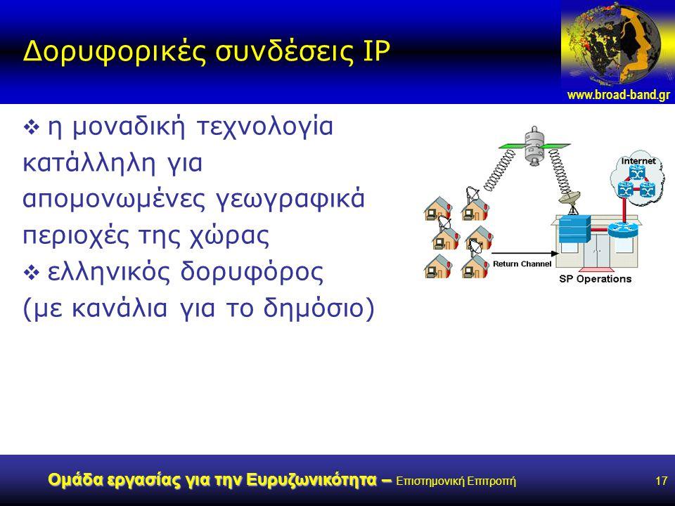 www.broad-band.gr Ομάδα εργασίας για την Ευρυζωνικότητα – Ομάδα εργασίας για την Ευρυζωνικότητα – Επιστημονική Επιτροπή17 Δορυφορικές συνδέσεις IP  η μοναδική τεχνολογία κατάλληλη για απομονωμένες γεωγραφικά περιοχές της χώρας  ελληνικός δορυφόρος (με κανάλια για το δημόσιο)