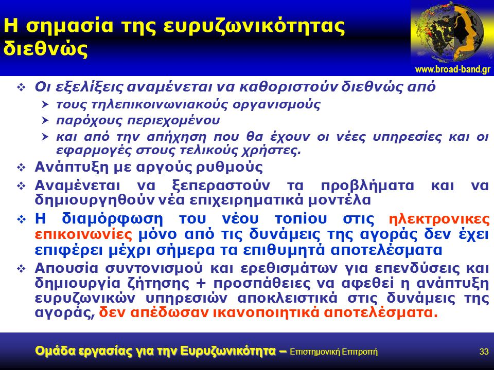 www.broad-band.gr Ομάδα εργασίας για την Ευρυζωνικότητα – Ομάδα εργασίας για την Ευρυζωνικότητα – Επιστημονική Επιτροπή33 Η σημασία της ευρυζωνικότητας διεθνώς  Οι εξελίξεις αναμένεται να καθοριστούν διεθνώς από  τους τηλεπικοινωνιακούς οργανισμούς  παρόχους περιεχομένου  και από την απήχηση που θα έχουν οι νέες υπηρεσίες και οι εφαρμογές στους τελικούς χρήστες.