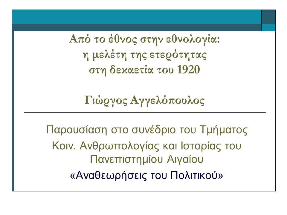 Από το έθνος στην εθνολογία: η μελέτη της ετερότητας στη δεκαετία του 1920 Γιώργος Αγγελόπουλος Παρουσίαση στο συνέδριο του Τμήματος Κοιν.