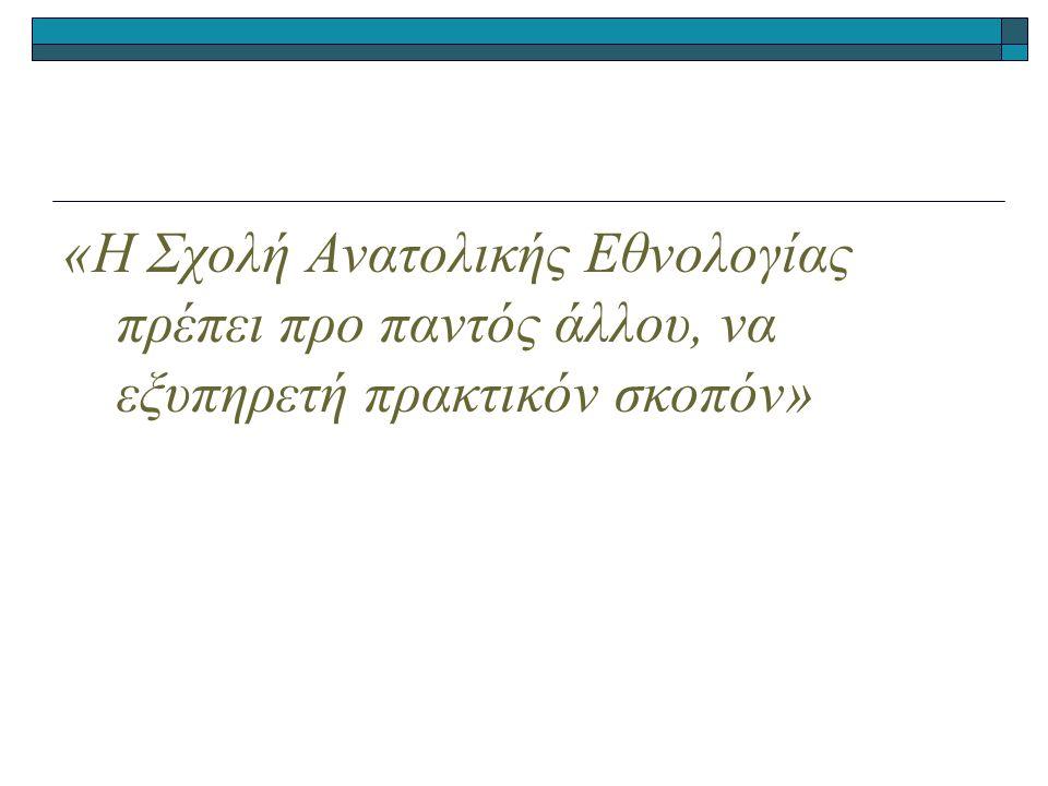 «Η Σχολή Ανατολικής Εθνολογίας πρέπει προ παντός άλλου, να εξυπηρετή πρακτικόν σκοπόν»