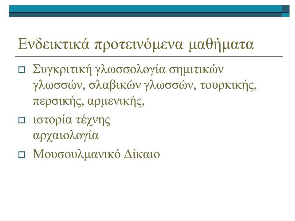 Ενδεικτικά προτεινόμενα μαθήματα  Συγκριτική γλωσσολογία σημιτικών γλωσσών, σλαβικών γλωσσών, τουρκικής, περσικής, αρμενικής,  ιστορία τέχνης αρχαιολογία  Μουσουλμανικό Δίκαιο