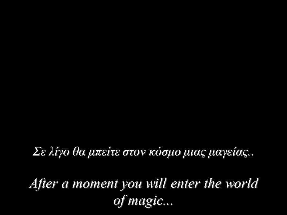 Σε λίγο θα μπείτε στον κόσμο μιας μαγείας.. After a moment you will enter the world of magic...