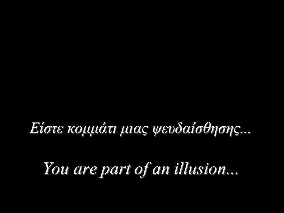 Είστε κομμάτι μιας ψευδαίσθησης... You are part of an illusion...