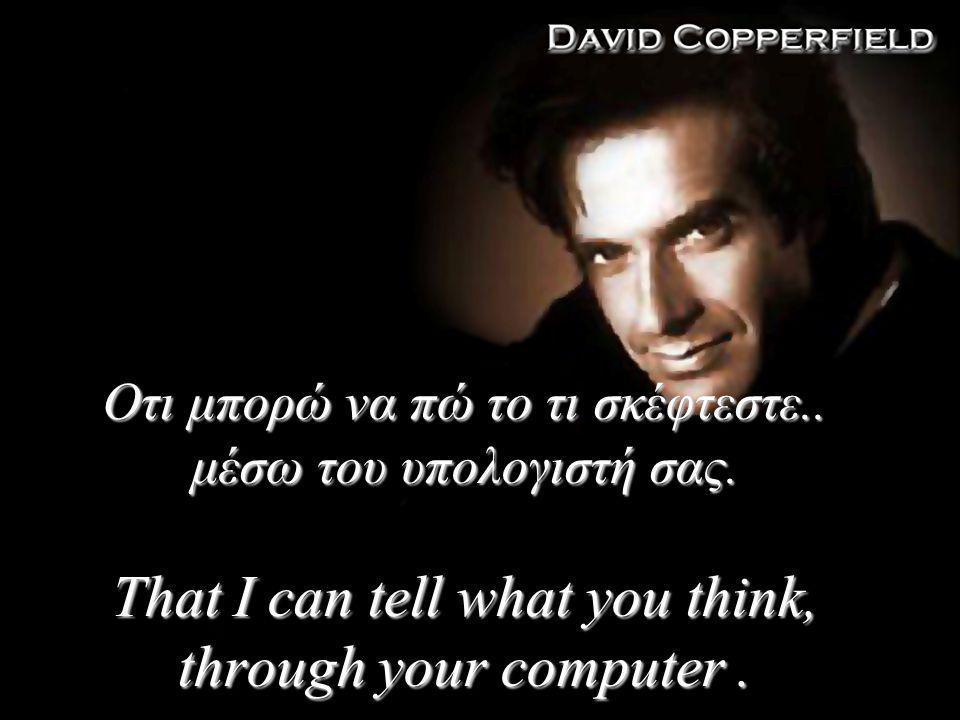 Οτι μπορώ να πώ το τι σκέφτεστε..μέσω του υπολογιστή σας.