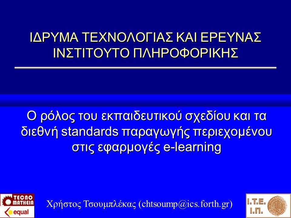 ΙΔΡΥΜΑ ΤΕΧΝΟΛΟΓΙΑΣ ΚΑΙ ΕΡΕΥΝΑΣ ΙΝΣΤΙΤΟΥΤΟ ΠΛΗΡΟΦΟΡΙΚΗΣ Ο ρόλος του εκπαιδευτικού σχεδίου και τα διεθνή standards παραγωγής περιεχομένου στις εφαρμογές e-learning Χρήστος Τσουμπλέκας (chtsoump@ics.forth.gr)