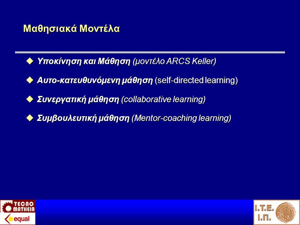 Μαθησιακά Μοντέλα  Υποκίνηση και Μάθηση (μοντέλο ARCS Keller)  Αυτο-κατευθυνόμενη μάθηση (self-directed learning)  Συνεργατική μάθηση (collaborative learning)  Συμβουλευτική μάθηση (Mentor-coaching learning)