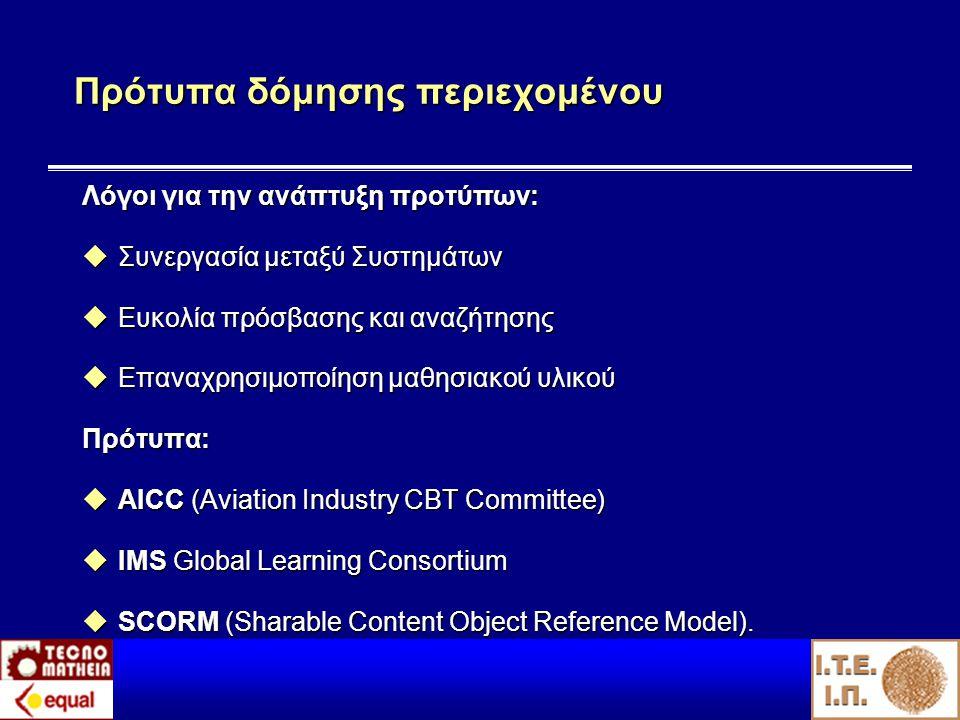 Πρότυπα δόμησης περιεχομένου Λόγοι για την ανάπτυξη προτύπων:  Συνεργασία μεταξύ Συστημάτων  Ευκολία πρόσβασης και αναζήτησης  Επαναχρησιμοποίηση μαθησιακού υλικού Πρότυπα:  AICC (Aviation Industry CBT Committee)  IMS Global Learning Consortium  SCORM (Sharable Content Object Reference Model).