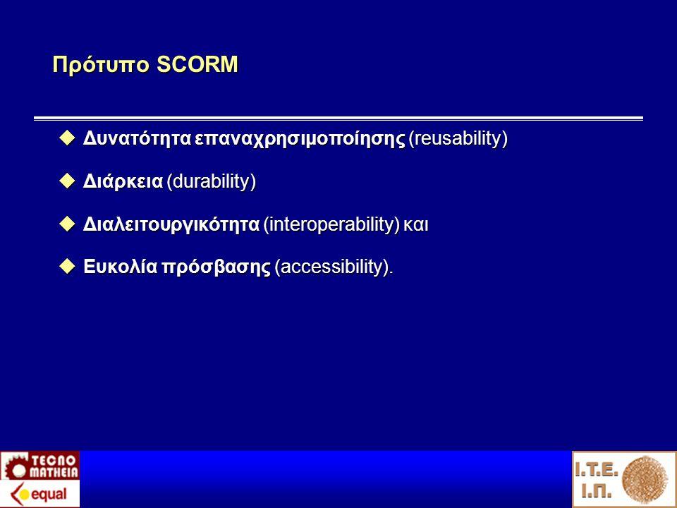 Πρότυπο SCORM  Δυνατότητα επαναχρησιμοποίησης (reusability)  Διάρκεια (durability)  Διαλειτουργικότητα (interoperability) και  Ευκολία πρόσβασης (accessibility).