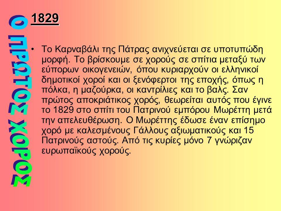 1829 Το Καρναβάλι της Πάτρας ανιχνεύεται σε υποτυπώδη μορφή. Το βρίσκουμε σε χορούς σε σπίτια μεταξύ των εύπορων οικογενειών, όπου κυριαρχούν οι ελλην