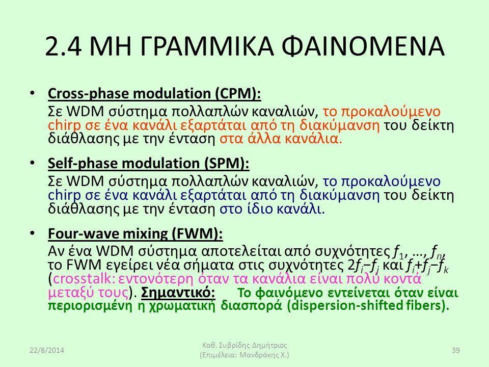 22/8/2014 Καθ. Συβρίδης Δημήτριος (Επιμέλεια: Μανδράκης Χ.) 39 2.4 ΜΗ ΓΡΑΜΜΙΚΑ ΦΑΙΝΟΜΕΝΑ Cross-phase modulation (CPM): Σε WDM σύστημα πολλαπλών καναλι