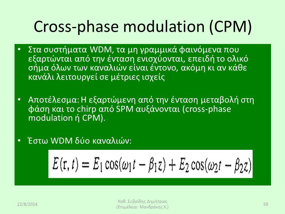 22/8/2014 Καθ. Συβρίδης Δημήτριος (Επιμέλεια: Μανδράκης Χ.) 59 Cross-phase modulation (CPM) Στα συστήματα WDM, τα μη γραμμικά φαινόμενα που εξαρτώνται