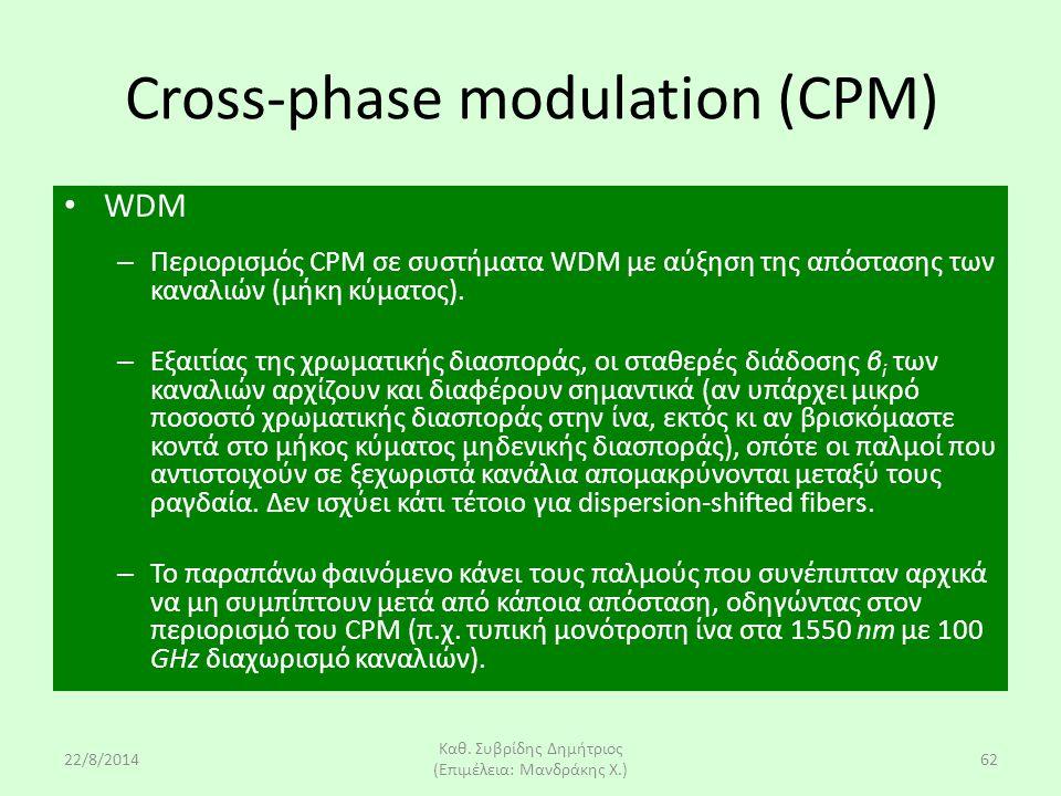 22/8/2014 Καθ. Συβρίδης Δημήτριος (Επιμέλεια: Μανδράκης Χ.) 62 Cross-phase modulation (CPM) WDM – Περιορισμός CPM σε συστήματα WDM με αύξηση της απόστ