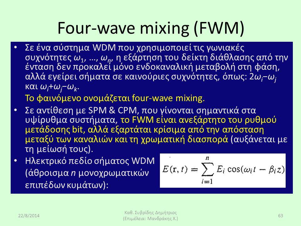 22/8/2014 Καθ. Συβρίδης Δημήτριος (Επιμέλεια: Μανδράκης Χ.) 63 Four-wave mixing (FWM) Σε ένα σύστημα WDM που χρησιμοποιεί τις γωνιακές συχνότητες ω 1,