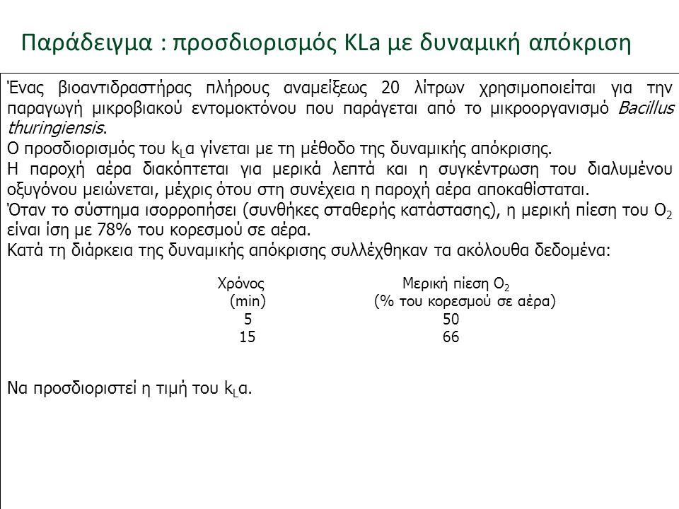 Παράδειγμα : προσδιορισμός KLa με δυναμική απόκριση Ένας βιοαντιδραστήρας πλήρους αναμείξεως 20 λίτρων χρησιμοποιείται για την παραγωγή μικροβιακού εν