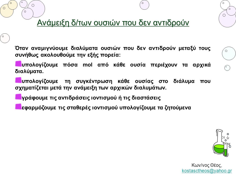 Ανάμειξη δ/των ουσιών που δεν αντιδρούν Κων/νος Θέος, kostasctheos@yahoo.gr kostasctheos@yahoo.gr Όταν αναμιγνύουμε διαλύματα ουσιών που δεν αντιδρούν