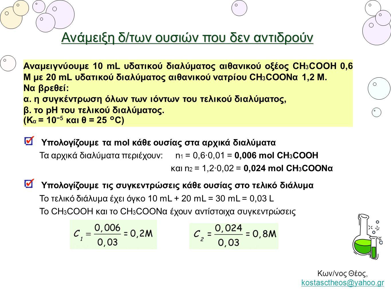 Ανάμειξη δ/των ουσιών που δεν αντιδρούν Αναμειγνύουμε 10 mL υδατικού διαλύματος αιθανικού οξέος CH 3 COOH 0,6 Μ με 20 mL υδατικού διαλύματος αιθανικού