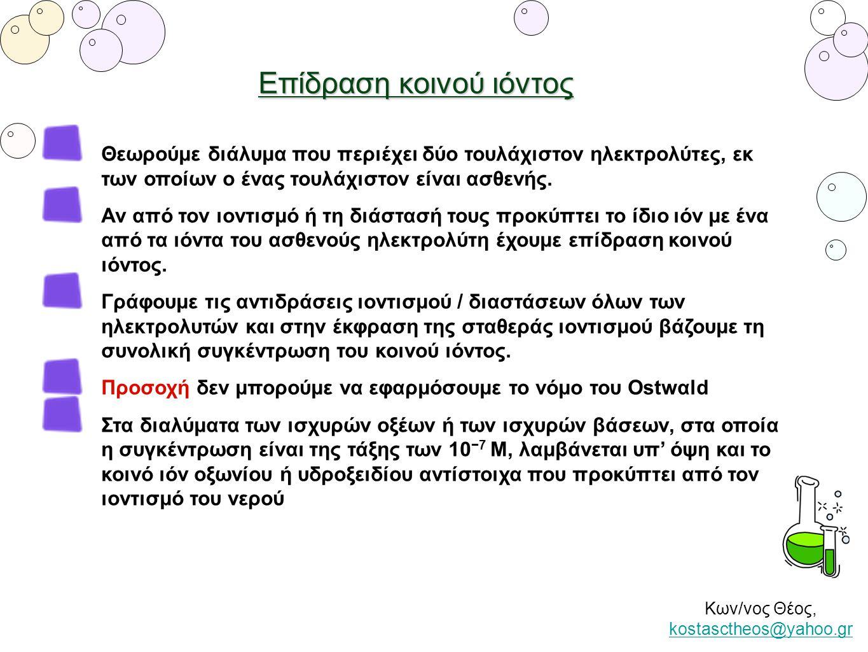 Κων/νος Θέος, kostasctheos@yahoo.gr kostasctheos@yahoo.gr Επίδραση κοινού ιόντος Θεωρούμε διάλυμα που περιέχει δύο τουλάχιστον ηλεκτρολύτες, εκ των οπ