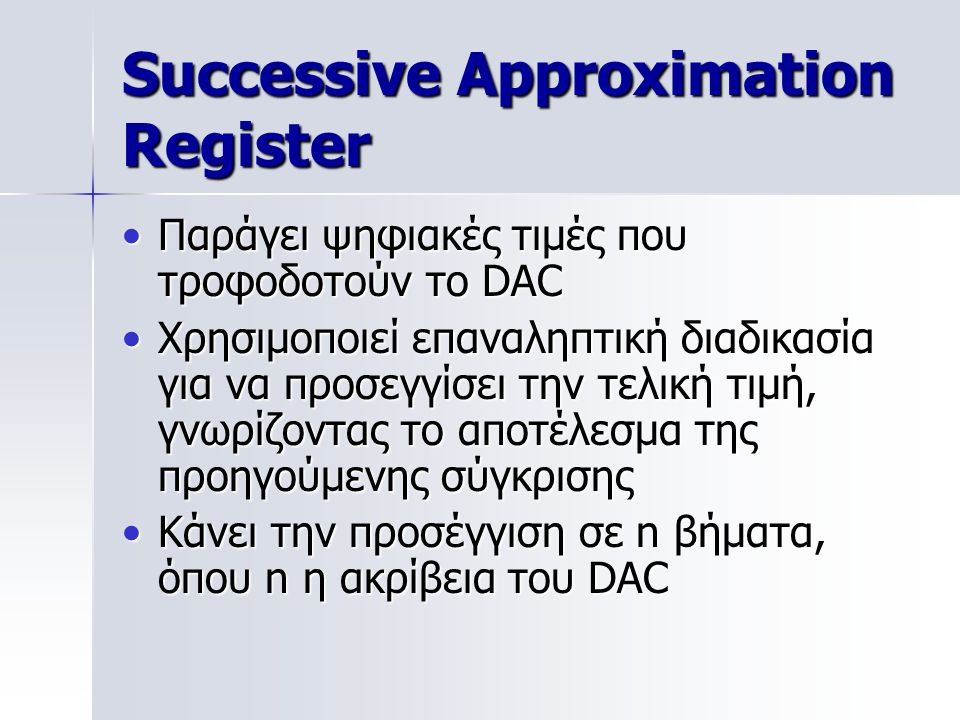 Successive Approximation Register Παράγει ψηφιακές τιμές που τροφοδοτούν το DACΠαράγει ψηφιακές τιμές που τροφοδοτούν το DAC Χρησιμοποιεί επαναληπτική διαδικασία για να προσεγγίσει την τελική τιμή, γνωρίζοντας το αποτέλεσμα της προηγούμενης σύγκρισηςΧρησιμοποιεί επαναληπτική διαδικασία για να προσεγγίσει την τελική τιμή, γνωρίζοντας το αποτέλεσμα της προηγούμενης σύγκρισης Κάνει την προσέγγιση σε n βήματα, όπου n η ακρίβεια του DACΚάνει την προσέγγιση σε n βήματα, όπου n η ακρίβεια του DAC
