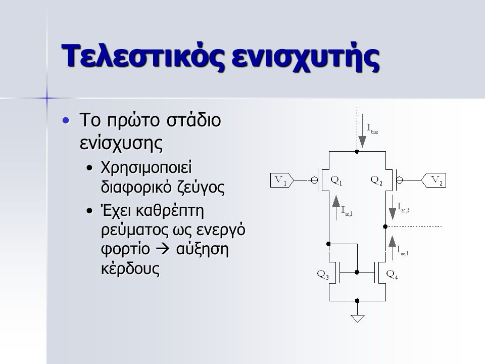 Τελεστικός ενισχυτής Το πρώτο στάδιο ενίσχυσηςΤο πρώτο στάδιο ενίσχυσης Χρησιμοποιεί διαφορικό ζεύγοςΧρησιμοποιεί διαφορικό ζεύγος Έχει καθρέπτη ρεύματος ως ενεργό φορτίο  αύξηση κέρδουςΈχει καθρέπτη ρεύματος ως ενεργό φορτίο  αύξηση κέρδους