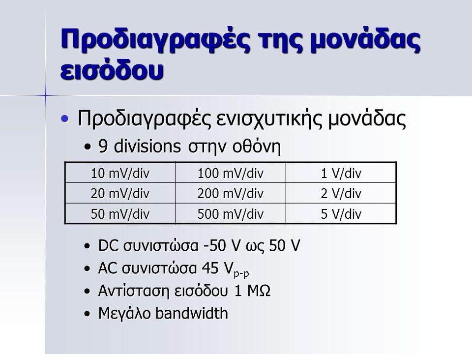 Προδιαγραφές της μονάδας εισόδου Προδιαγραφές ενισχυτικής μονάδαςΠροδιαγραφές ενισχυτικής μονάδας 9 divisions στην οθόνη9 divisions στην οθόνη 10 mV/div 100 mV/div 1 V/div 20 mV/div 200 mV/div 2 V/div 50 mV/div 500 mV/div 5 V/div DC συνιστώσα -50 V ως 50 VDC συνιστώσα -50 V ως 50 V AC συνιστώσα 45 V p-pAC συνιστώσα 45 V p-p Αντίσταση εισόδου 1 MΩΑντίσταση εισόδου 1 MΩ Μεγάλο bandwidthΜεγάλο bandwidth