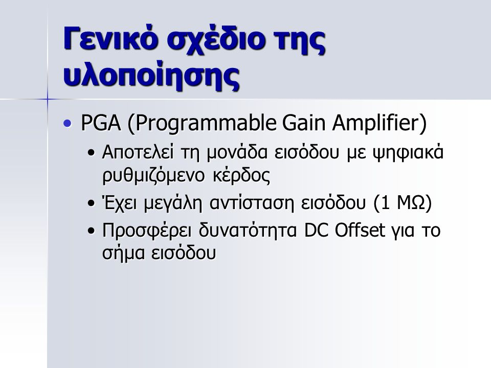 PGA (Programmable Gain Amplifier)PGA (Programmable Gain Amplifier) Αποτελεί τη μονάδα εισόδου με ψηφιακά ρυθμιζόμενο κέρδοςΑποτελεί τη μονάδα εισόδου με ψηφιακά ρυθμιζόμενο κέρδος Έχει μεγάλη αντίσταση εισόδου (1 MΩ)Έχει μεγάλη αντίσταση εισόδου (1 MΩ) Προσφέρει δυνατότητα DC Offset για το σήμα εισόδουΠροσφέρει δυνατότητα DC Offset για το σήμα εισόδου