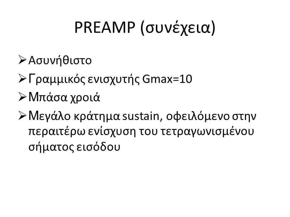 PREAMP (συνέχεια)  Ασυνήθιστο  Γ ραμμικός ενισχυτής Gmax=10  Μ πάσα χροιά  Μ εγάλο κράτημα sustain, οφειλόμενο στην περαιτέρω ενίσχυση του τετραγω