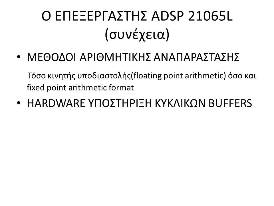 O ΕΠΕΞΕΡΓΑΣΤΗΣ ADSP 21065L (συνέχεια) ΜΕΘΟΔΟΙ ΑΡΙΘΜΗΤΙΚΗΣ ΑΝΑΠΑΡΑΣΤΑΣΗΣ Τόσο κινητής υποδιαστολής(floating point arithmetic) όσο και fixed point arith